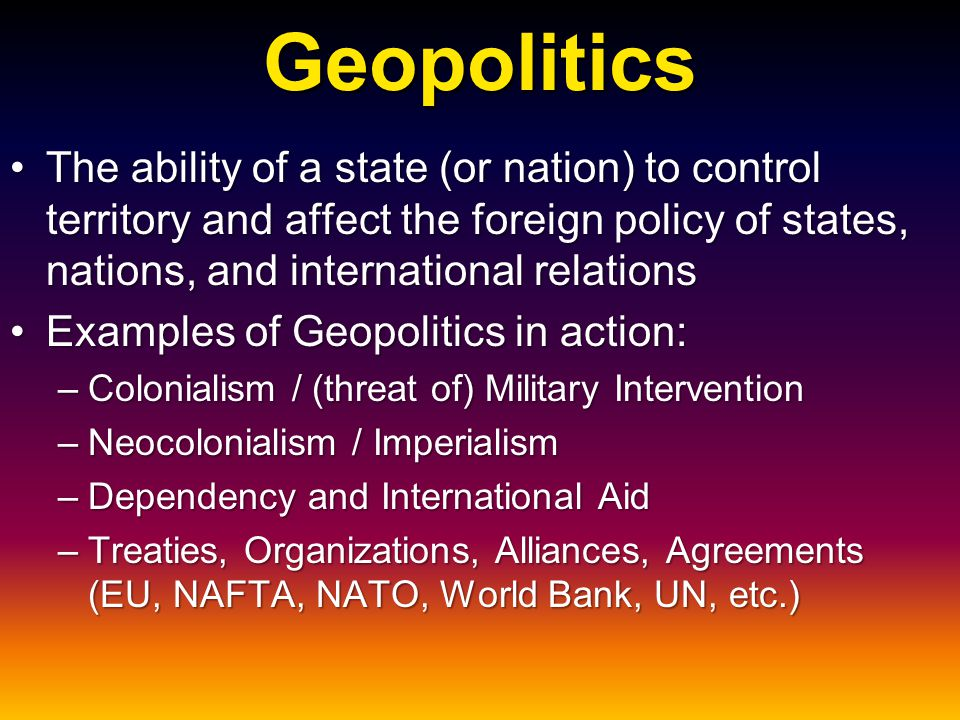 Geopolitics The ability of a state (or nation) to control territory and affect the foreign policy of states, nations, and international relationsThe a