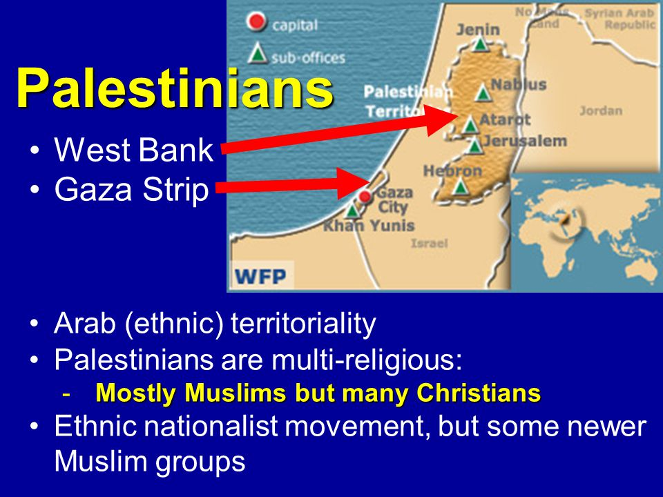 West Bank Gaza Strip Arab (ethnic) territoriality Palestinians are multi-religious: Mostly Muslims but many Christians -Mostly Muslims but many Christians Ethnic nationalist movement, but some newer Muslim groups Palestinians