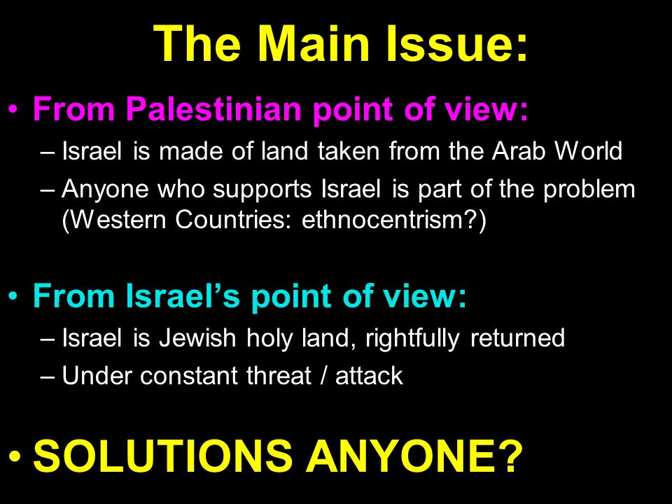 The Main Issue: From Palestinian point of view:From Palestinian point of view: –Israel is made of land taken from the Arab World –Anyone who supports Israel is part of the problem (Western Countries: ethnocentrism ) From Israel's point of view:From Israel's point of view: –Israel is Jewish holy land, rightfully returned –Under constant threat / attack SOLUTIONS ANYONE SOLUTIONS ANYONE