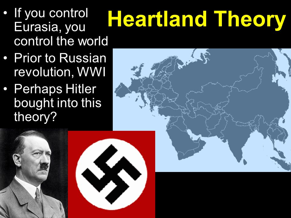 If you control Eurasia, you control the world Prior to Russian revolution, WWI Perhaps Hitler bought into this theory? Heartland Theory