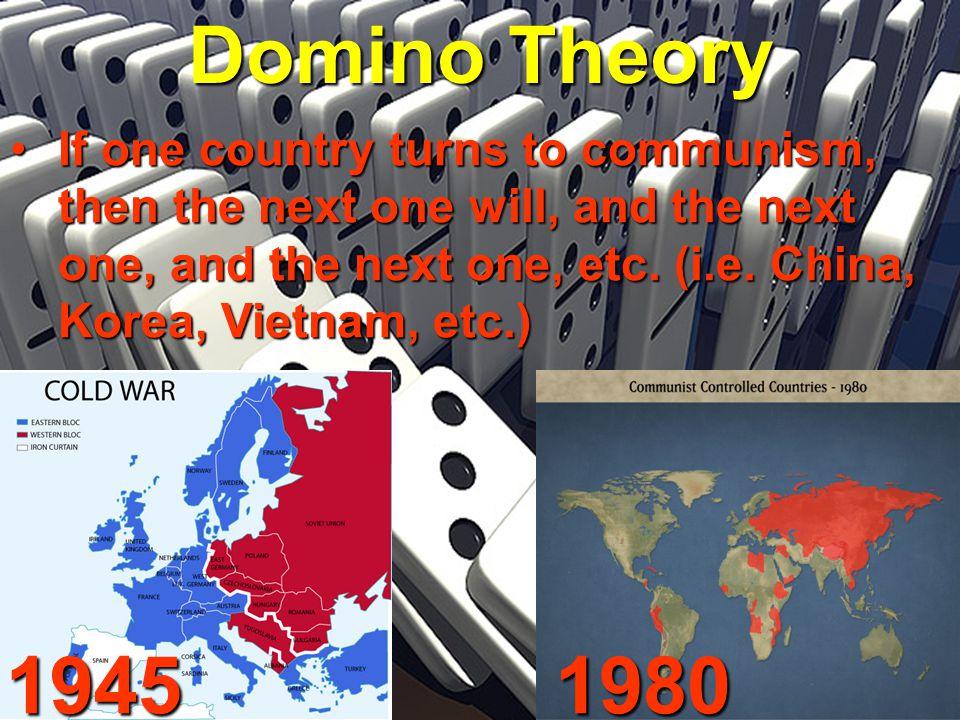 Domino Theory If one country turns to communism, then the next one will, and the next one, and the next one, etc. (i.e. China, Korea, Vietnam, etc.)If