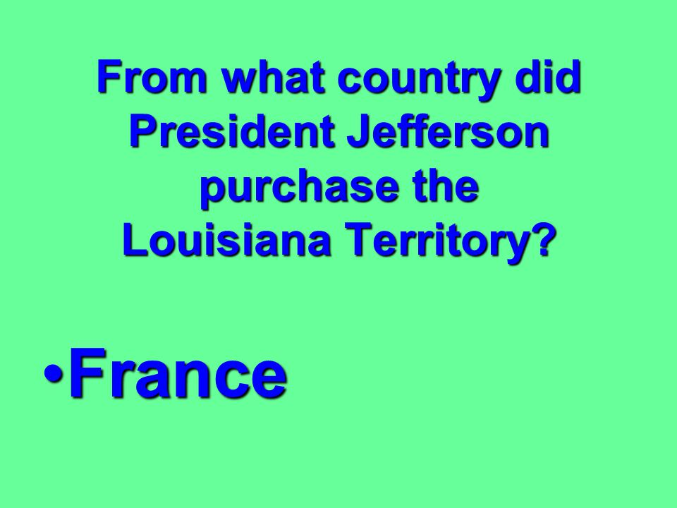 What territory did the United States purchase during Jefferson's presidency? LouisianaLouisiana