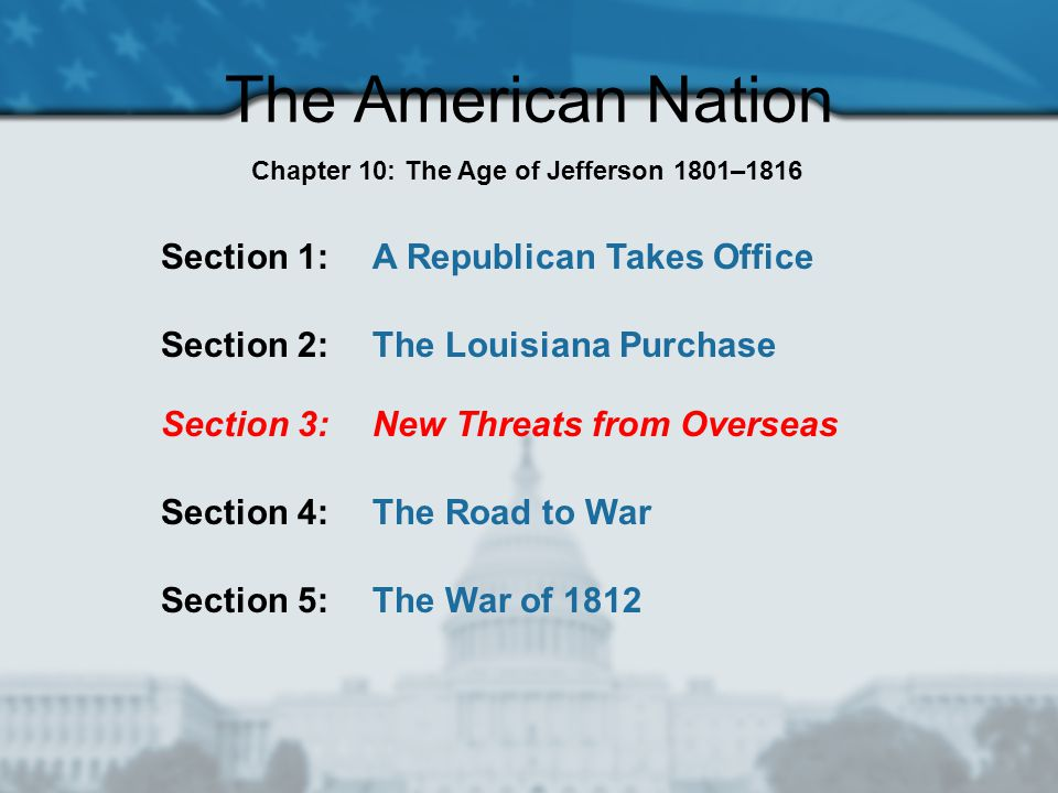 The American Nation Section 1: A Republican Takes Office Section 2: The Louisiana Purchase Section 3: New Threats from Overseas Section 4: The Road to War Chapter 10: The Age of Jefferson 1801–1816 Section 5: The War of 1812
