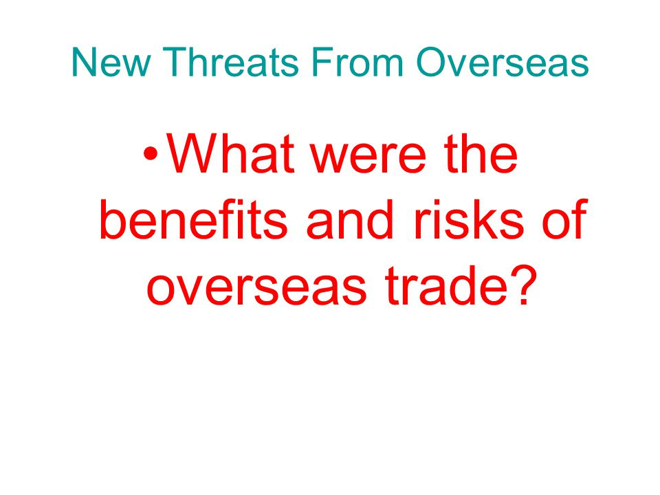 Chapter 10, Section 3 New Threats From Overseas What were the benefits and risks of overseas trade?