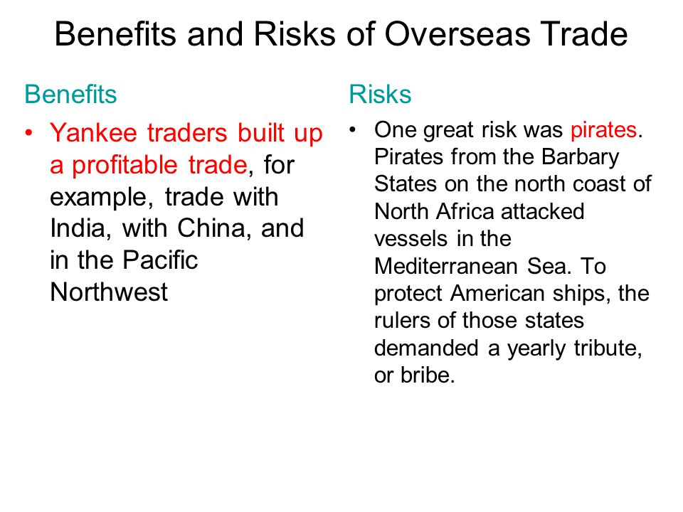 Chapter 10, Section 3 Benefits and Risks of Overseas Trade Benefits Yankee traders built up a profitable trade, for example, trade with India, with China, and in the Pacific Northwest Risks One great risk was pirates.