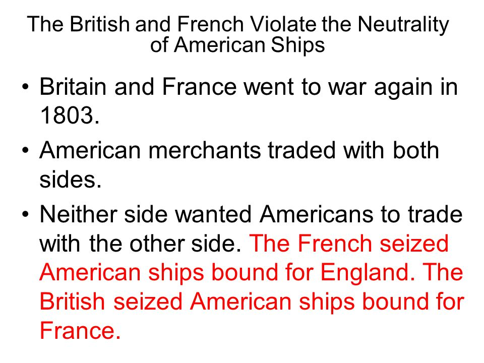 Chapter 10, Section 3 The British and French Violate the Neutrality of American Ships Britain and France went to war again in 1803.
