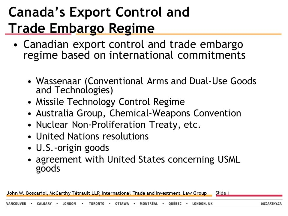 Slide 1John W. Boscariol, McCarthy Tétrault LLP, International Trade and Investment Law Group Canada's Export Control and Trade Embargo Regime Canadia