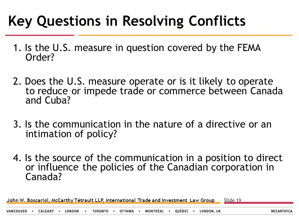 Slide 19John W. Boscariol, McCarthy Tétrault LLP, International Trade and Investment Law Group Key Questions in Resolving Conflicts 1. Is the U.S. mea