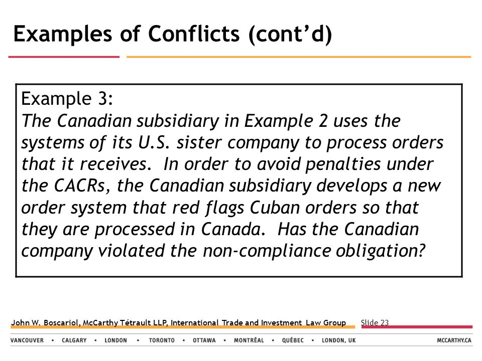 Slide 23John W. Boscariol, McCarthy Tétrault LLP, International Trade and Investment Law Group Examples of Conflicts (cont'd) Example 3: The Canadian