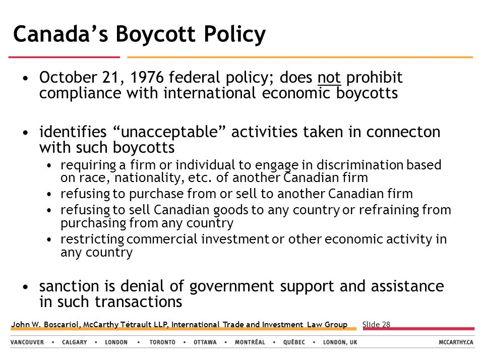 Slide 28John W. Boscariol, McCarthy Tétrault LLP, International Trade and Investment Law Group Canada's Boycott Policy October 21, 1976 federal policy