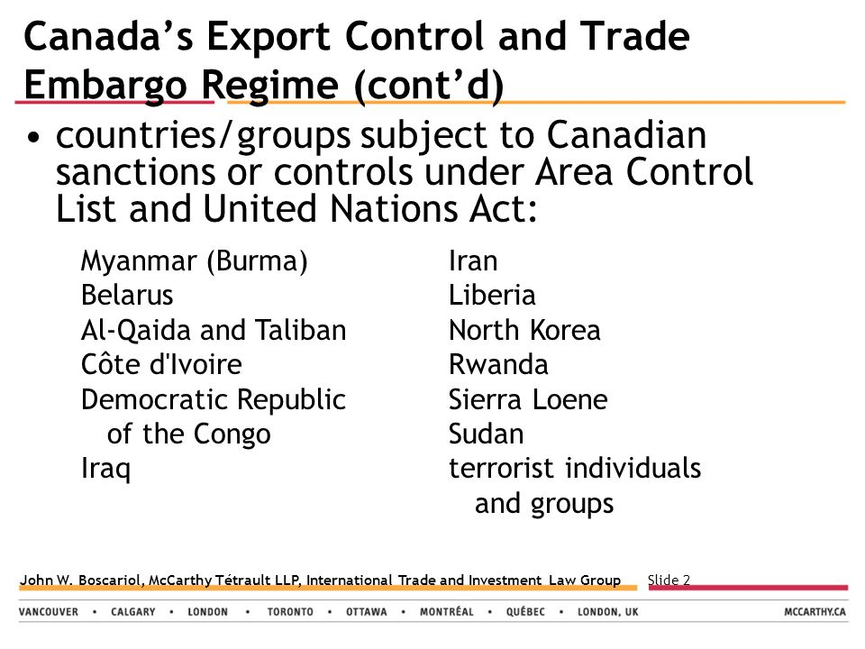 Slide 2John W. Boscariol, McCarthy Tétrault LLP, International Trade and Investment Law Group Canada's Export Control and Trade Embargo Regime (cont'd