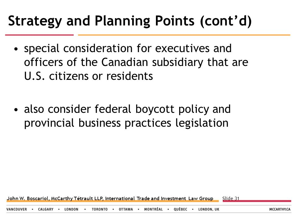 Slide 31John W. Boscariol, McCarthy Tétrault LLP, International Trade and Investment Law Group Strategy and Planning Points (cont'd) special considera