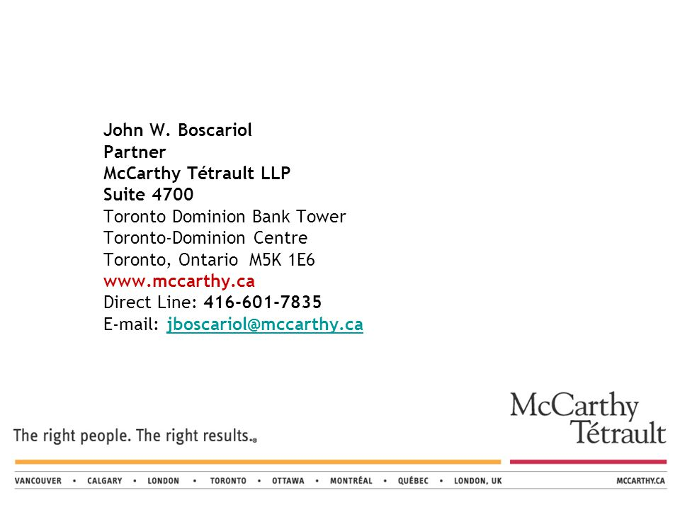 John W. Boscariol Partner McCarthy Tétrault LLP Suite 4700 Toronto Dominion Bank Tower Toronto-Dominion Centre Toronto, Ontario M5K 1E6 www.mccarthy.c