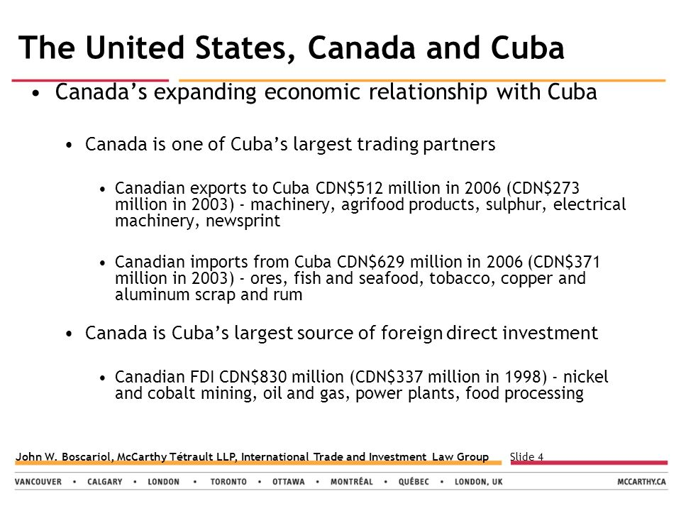 Slide 4John W. Boscariol, McCarthy Tétrault LLP, International Trade and Investment Law Group The United States, Canada and Cuba Canada's expanding ec