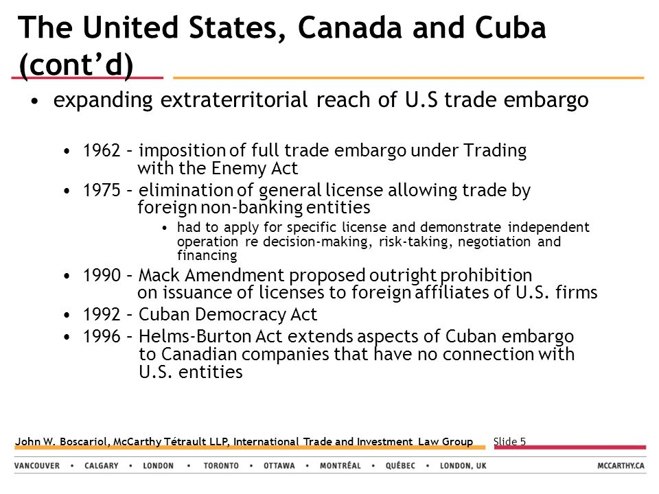 Slide 5John W. Boscariol, McCarthy Tétrault LLP, International Trade and Investment Law Group The United States, Canada and Cuba (cont'd) expanding ex