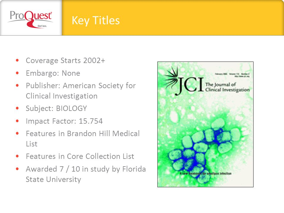 Coverage Starts 2002+ Embargo: None Publisher: American Society for Clinical Investigation Subject: BIOLOGY Impact Factor: 15.754 Features in Brandon Hill Medical List Features in Core Collection List Awarded 7 / 10 in study by Florida State University Key Titles