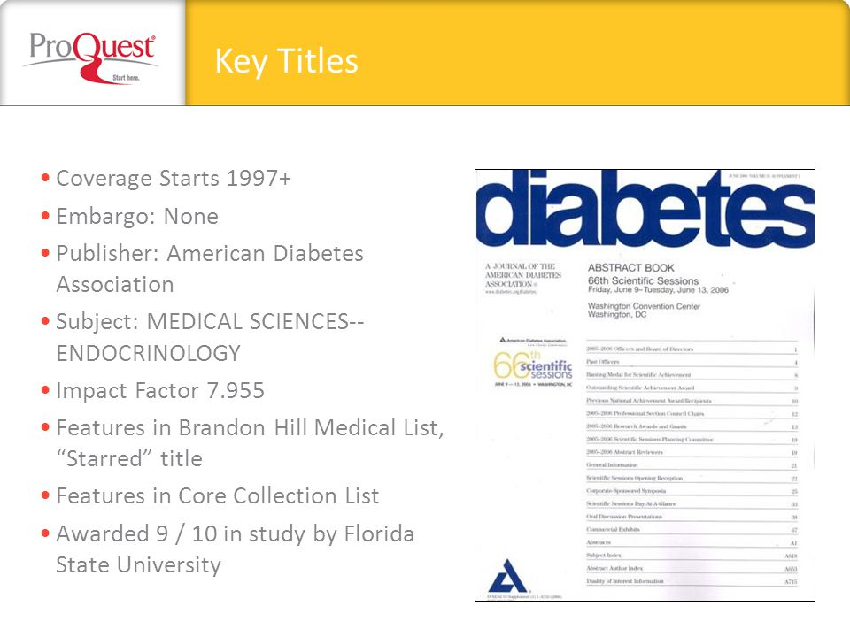 Coverage Starts 1997+ Embargo: None Publisher: American Diabetes Association Subject: MEDICAL SCIENCES-- ENDOCRINOLOGY Impact Factor 7.955 Features in Brandon Hill Medical List, Starred title Features in Core Collection List Awarded 9 / 10 in study by Florida State University Key Titles