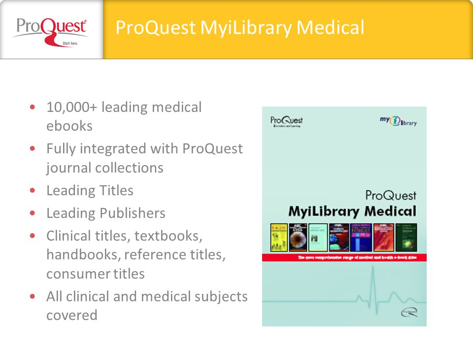 ProQuest MyiLibrary Medical 10,000+ leading medical ebooks Fully integrated with ProQuest journal collections Leading Titles Leading Publishers Clinical titles, textbooks, handbooks, reference titles, consumer titles All clinical and medical subjects covered