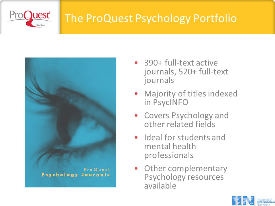 The ProQuest Psychology Portfolio 390+ full-text active journals, 520+ full-text journals Majority of titles indexed in PsycINFO Covers Psychology and other related fields Ideal for students and mental health professionals Other complementary Psychology resources available