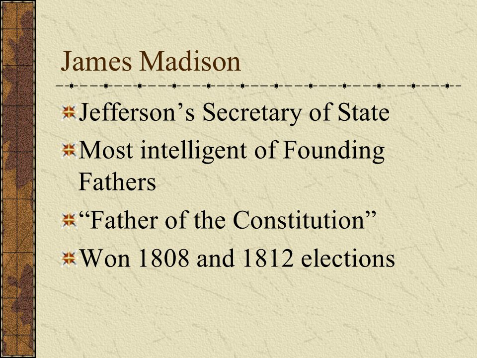 James Madison Jefferson's Secretary of State Most intelligent of Founding Fathers Father of the Constitution Won 1808 and 1812 elections