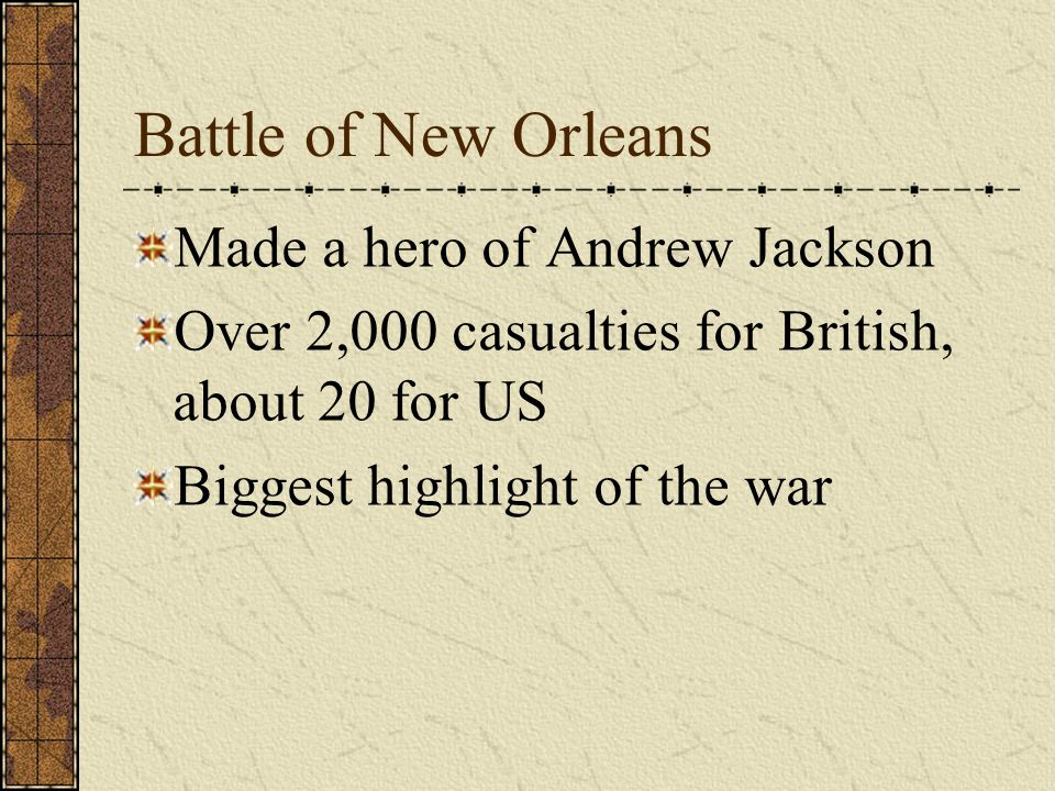 Made a hero of Andrew Jackson Over 2,000 casualties for British, about 20 for US Biggest highlight of the war