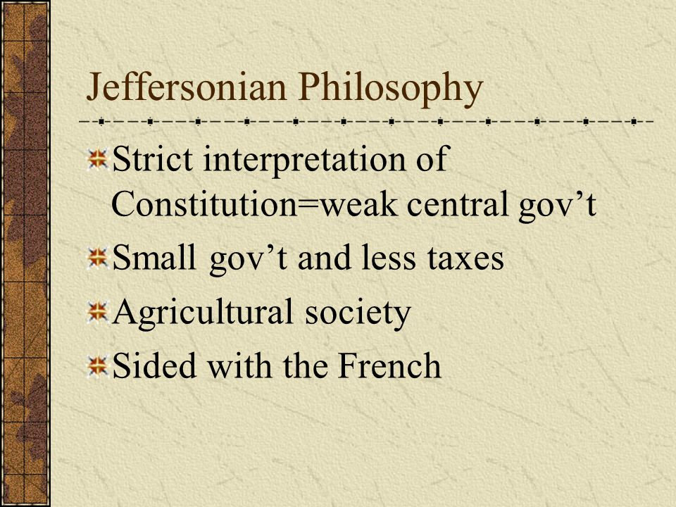 Jeffersonian Philosophy Strict interpretation of Constitution=weak central gov't Small gov't and less taxes Agricultural society Sided with the French
