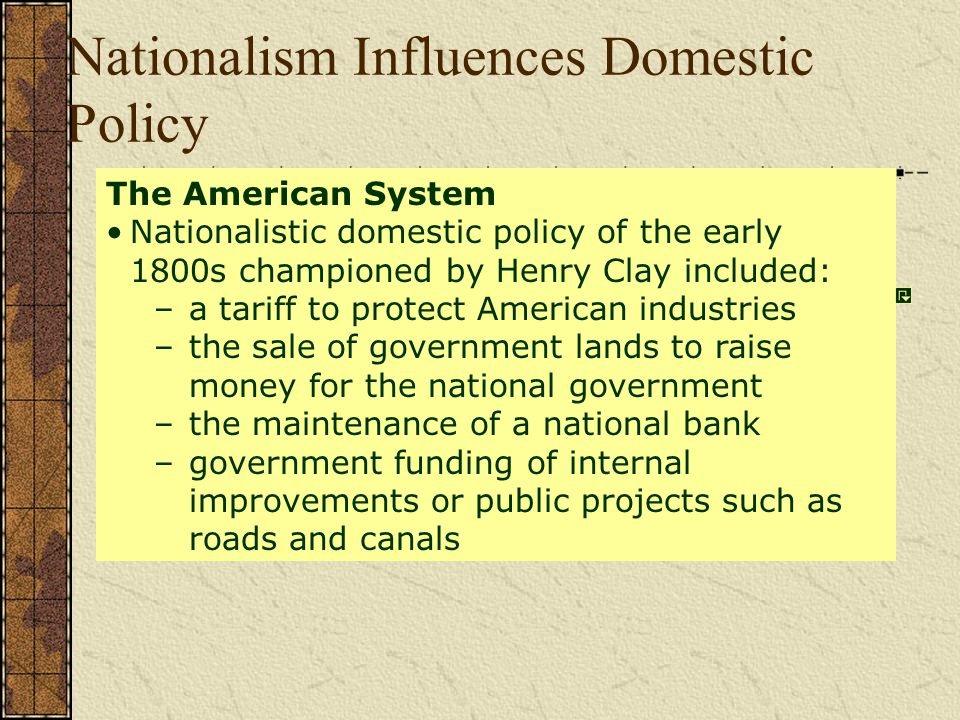 Nationalism Influences Domestic Policy The American System Nationalistic domestic policy of the early 1800s championed by Henry Clay included: –a tariff to protect American industries –the sale of government lands to raise money for the national government –the maintenance of a national bank –government funding of internal improvements or public projects such as roads and canals