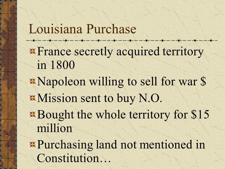 Louisiana Purchase France secretly acquired territory in 1800 Napoleon willing to sell for war $ Mission sent to buy N.O.
