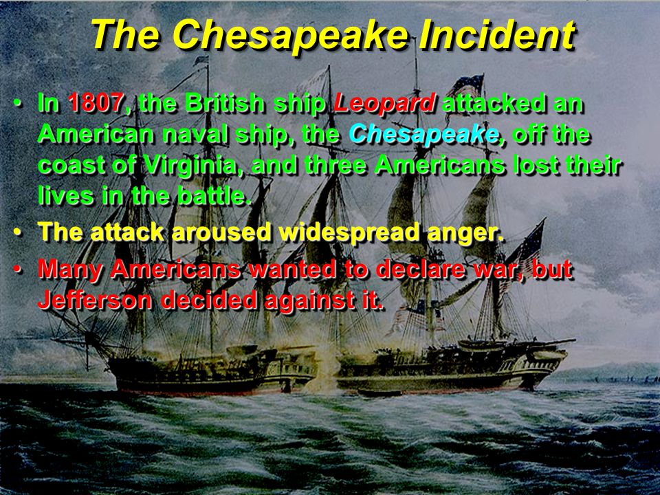 The Chesapeake Incident In 1807, the British ship Leopard attacked an American naval ship, the Chesapeake, off the coast of Virginia, and three Americans lost their lives in the battle.In 1807, the British ship Leopard attacked an American naval ship, the Chesapeake, off the coast of Virginia, and three Americans lost their lives in the battle.