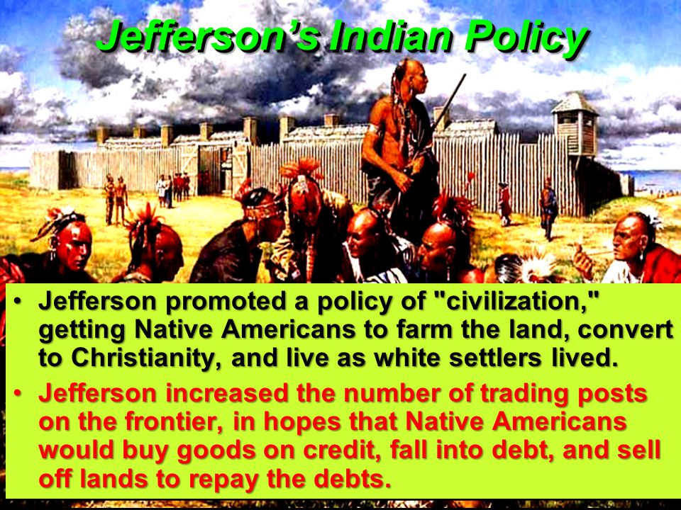 Jefferson's Indian Policy Jefferson promoted a policy of civilization, getting Native Americans to farm the land, convert to Christianity, and live as white settlers lived.Jefferson promoted a policy of civilization, getting Native Americans to farm the land, convert to Christianity, and live as white settlers lived.