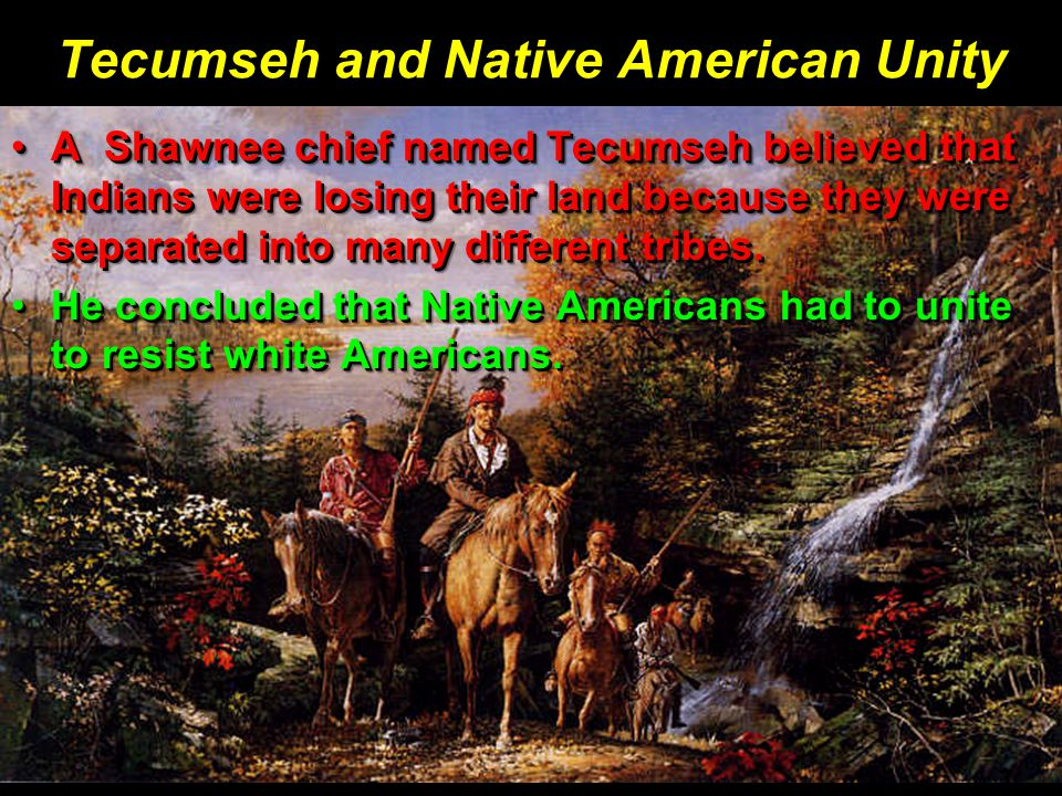 Tecumseh and Native American Unity A Shawnee chief named Tecumseh believed that Indians were losing their land because they were separated into many different tribes.A Shawnee chief named Tecumseh believed that Indians were losing their land because they were separated into many different tribes.
