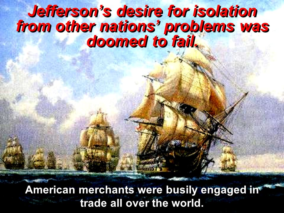 Jefferson's desire for isolation from other nations' problems was doomed to fail.