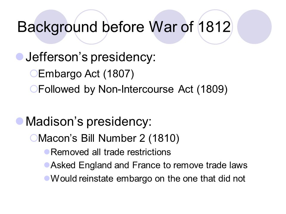 Background before War of 1812 Jefferson's presidency:  Embargo Act (1807)  Followed by Non-Intercourse Act (1809) Madison's presidency:  Macon's Bi