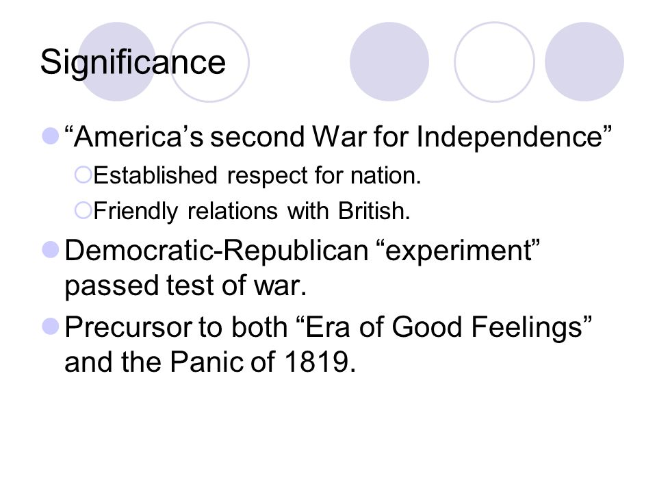 "Significance ""America's second War for Independence""  Established respect for nation.  Friendly relations with British. Democratic-Republican ""exper"