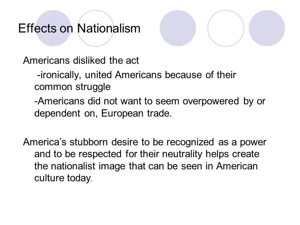 Effects on Nationalism Americans disliked the act -ironically, united Americans because of their common struggle -Americans did not want to seem overp
