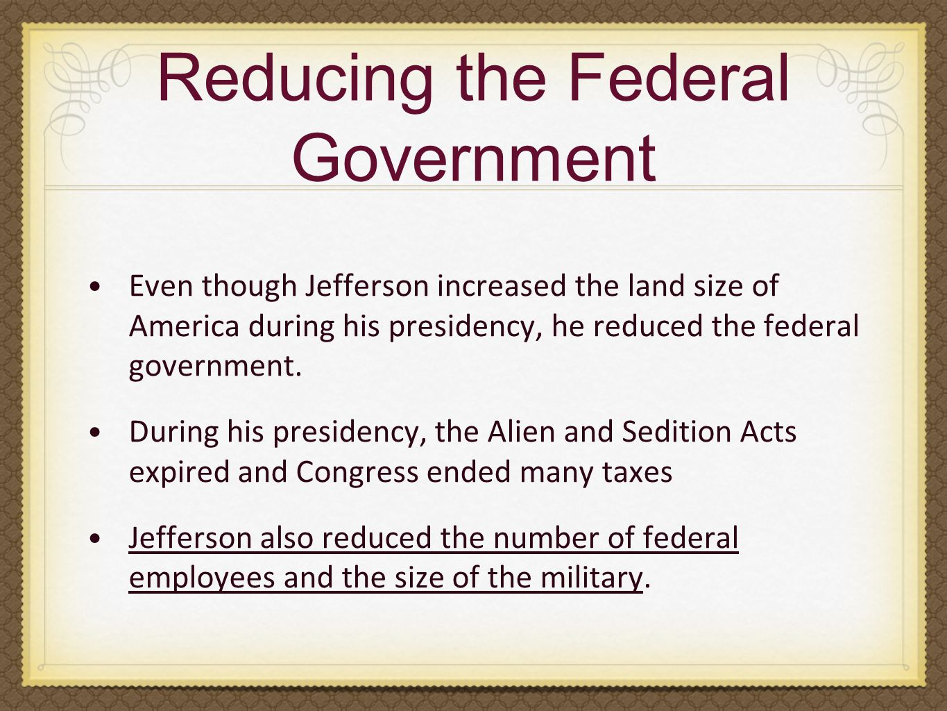 Reducing the Federal Government Even though Jefferson increased the land size of America during his presidency, he reduced the federal government. Dur