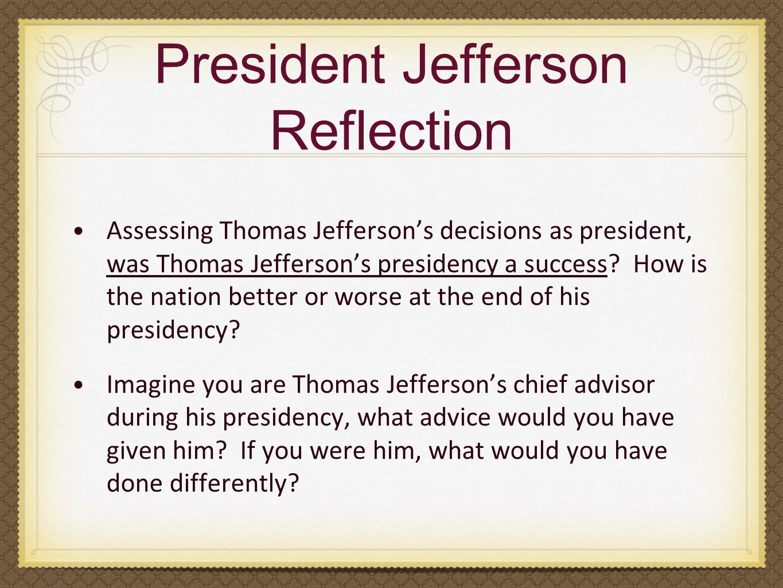 President Jefferson Reflection Assessing Thomas Jefferson's decisions as president, was Thomas Jefferson's presidency a success.
