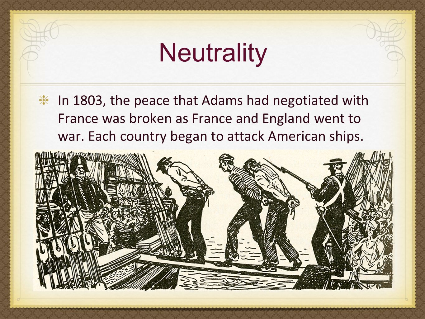 Neutrality In 1803, the peace that Adams had negotiated with France was broken as France and England went to war. Each country began to attack America