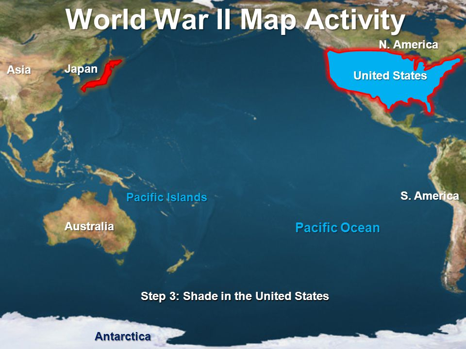 World War II Map Activity Step 3: Shade in the United States Pacific Ocean Pacific Islands United States Japan Asia N. America S. America Australia An
