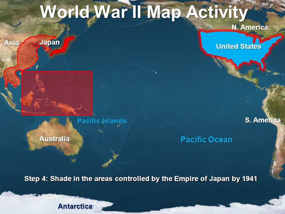 World War II Map Activity Step 4: Shade in the areas controlled by the Empire of Japan by 1941 Pacific Ocean Pacific Islands United States Japan Asia