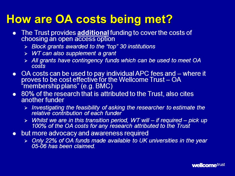 How are OA costs being met? l The Trust provides additional funding to cover the costs of choosing an open access option  Block grants awarded to the