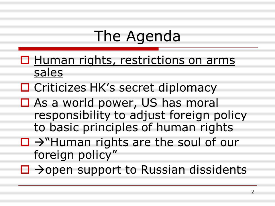 2 The Agenda  Human rights, restrictions on arms sales  Criticizes HK's secret diplomacy  As a world power, US has moral responsibility to adjust foreign policy to basic principles of human rights  Human rights are the soul of our foreign policy  open support to Russian dissidents