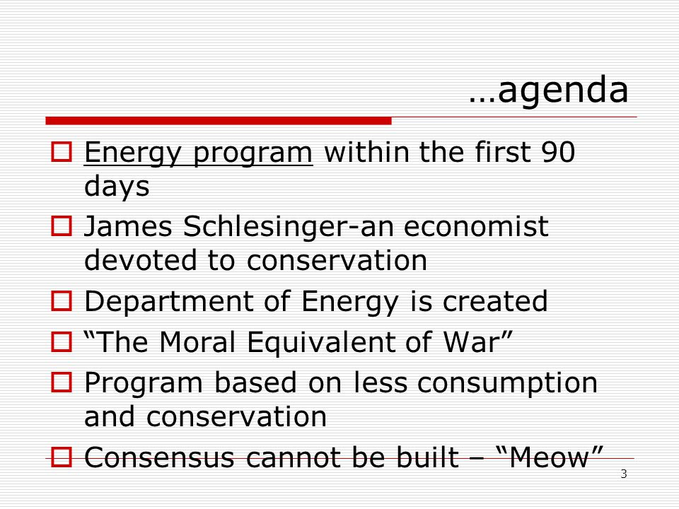3 …agenda  Energy program within the first 90 days  James Schlesinger-an economist devoted to conservation  Department of Energy is created  The Moral Equivalent of War  Program based on less consumption and conservation  Consensus cannot be built – Meow