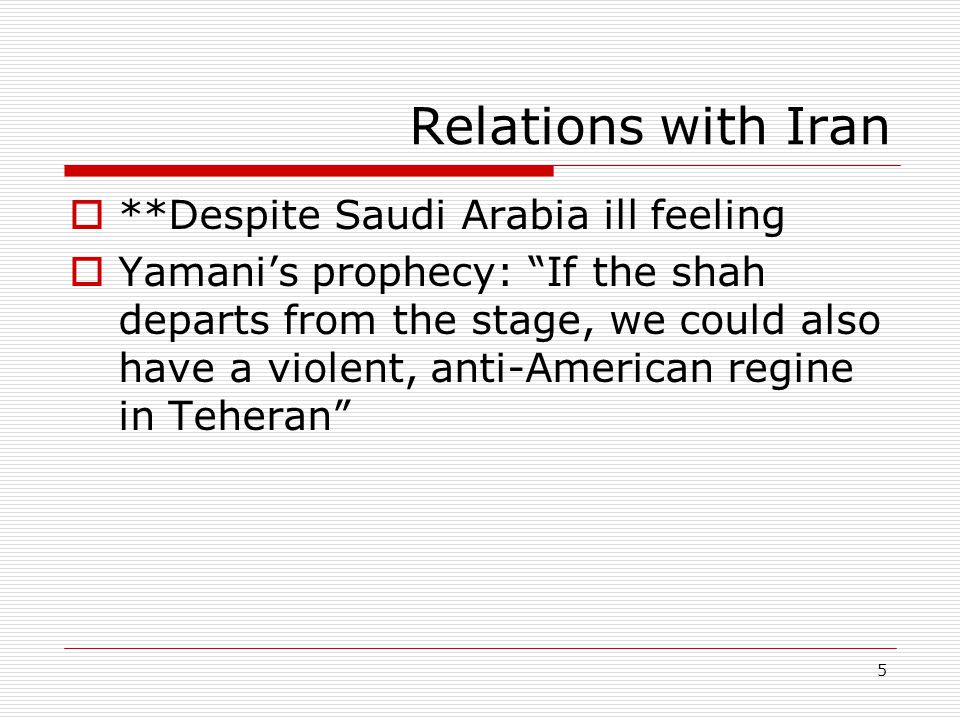 5 Relations with Iran  **Despite Saudi Arabia ill feeling  Yamani's prophecy: If the shah departs from the stage, we could also have a violent, anti-American regine in Teheran