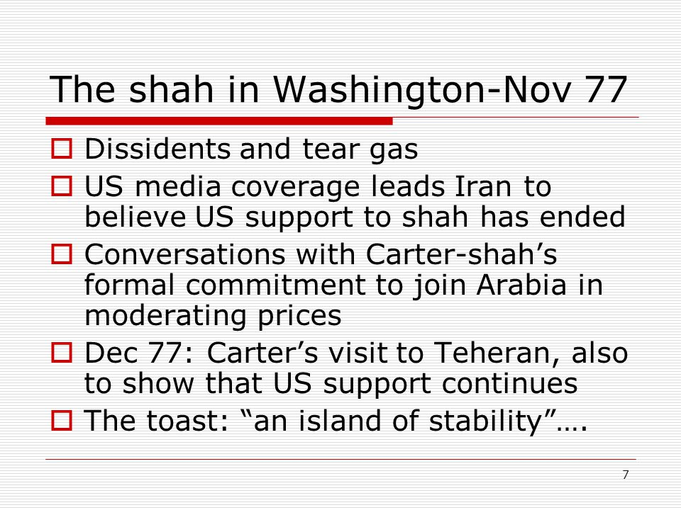 7 The shah in Washington-Nov 77  Dissidents and tear gas  US media coverage leads Iran to believe US support to shah has ended  Conversations with Carter-shah's formal commitment to join Arabia in moderating prices  Dec 77: Carter's visit to Teheran, also to show that US support continues  The toast: an island of stability ….