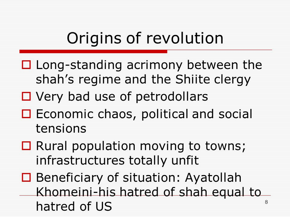 8 Origins of revolution  Long-standing acrimony between the shah's regime and the Shiite clergy  Very bad use of petrodollars  Economic chaos, political and social tensions  Rural population moving to towns; infrastructures totally unfit  Beneficiary of situation: Ayatollah Khomeini-his hatred of shah equal to hatred of US