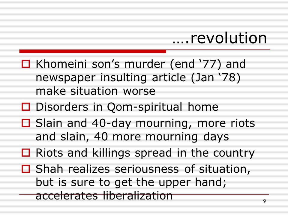 9 ….revolution  Khomeini son's murder (end '77) and newspaper insulting article (Jan '78) make situation worse  Disorders in Qom-spiritual home  Slain and 40-day mourning, more riots and slain, 40 more mourning days  Riots and killings spread in the country  Shah realizes seriousness of situation, but is sure to get the upper hand; accelerates liberalization