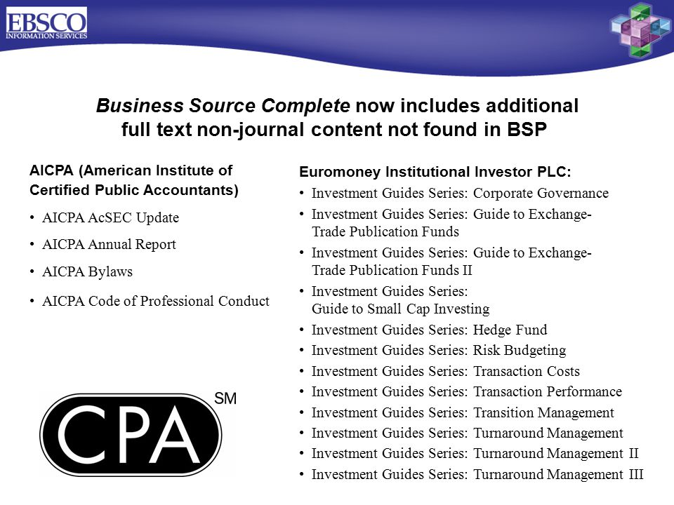 AICPA (American Institute of Certified Public Accountants) AICPA AcSEC Update AICPA Annual Report AICPA Bylaws AICPA Code of Professional Conduct Business Source Complete now includes additional full text non-journal content not found in BSP Euromoney Institutional Investor PLC: Investment Guides Series: Corporate Governance Investment Guides Series: Guide to Exchange- Trade Publication Funds Investment Guides Series: Guide to Exchange- Trade Publication Funds II Investment Guides Series: Guide to Small Cap Investing Investment Guides Series: Hedge Fund Investment Guides Series: Risk Budgeting Investment Guides Series: Transaction Costs Investment Guides Series: Transaction Performance Investment Guides Series: Transition Management Investment Guides Series: Turnaround Management Investment Guides Series: Turnaround Management II Investment Guides Series: Turnaround Management III
