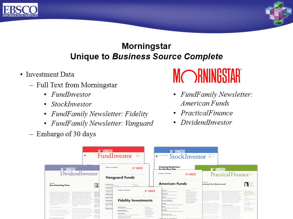 Morningstar Unique to Business Source Complete Investment Data –Full Text from Morningstar FundInvestor StockInvestor FundFamily Newsletter: Fidelity FundFamily Newsletter: Vanguard –Embargo of 30 days FundFamily Newsletter: American Funds PracticalFinance DividendInvestor