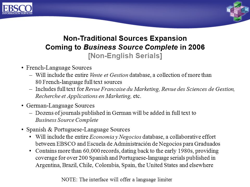 Non-Traditional Sources Expansion Coming to Business Source Complete in 2006 [Non-English Serials] French-Language Sources –Will include the entire Vente et Gestion database, a collection of more than 80 French-language full text sources –Includes full text for Revue Francaise du Marketing, Revue des Sciences de Gestion, Recherche et Applications en Marketing, etc.